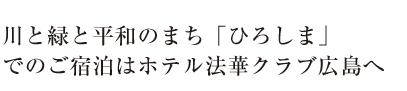 川と緑と平和のまち「ひろしま」でのご宿泊はホテル法華クラブ広島へ