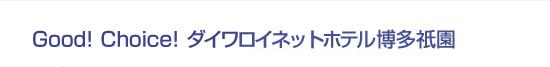 Good! Choice! ダイワロイネットホテル博多祇園