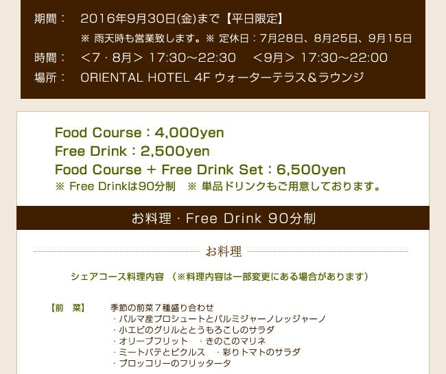 ▼ 期間 平日限定:2016年9月30日(金)まで ※ 雨天時も営業致します。 ※ 定休日:7月28日、8月25日、9月15日 ▼ 営業時間  ※時期により営業時間が異なります。  <7,8月> 17:30〜22:30  <9月>    17:30〜22:00 ▼ 価格 ・ Food Course:4,000yen  ・ Free Drink:2,500yen   ・ Food Course + Free Drink Set:6,500yen ※ Free Drinkは90分制 ※ 単品ドリンクもご用意しております。