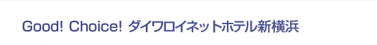 Good! Choice! ダイワロイネットホテル新横浜