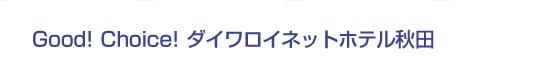 Good! Choice! ダイワロイネットホテル秋田