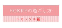 HOKKEの過ごし方_カップル編