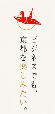 ビジネスでも、京都を楽しみたい。
