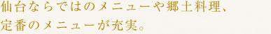 仙台ならではのメニューや郷土料理、定番のメニューが充実。