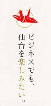 ビジネスでも、仙台を楽しみたい。