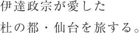 伊達政宗が愛した杜の都・仙台を旅する。
