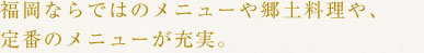 福岡ならではのメニューや郷土料理や、定番のメニューが充実。