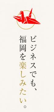 ビジネスでも、福岡を楽しみたい。