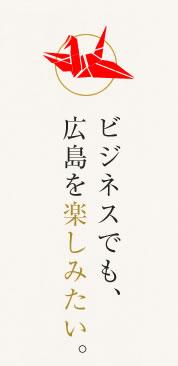 ビジネスでも、広島を楽しみたい。