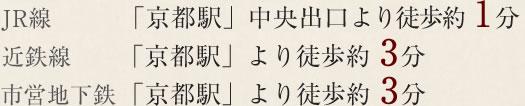 JR線「京都駅」中央出口より徒歩約 1分 近鉄線「京都駅」より徒歩約 3分 市営地下鉄 「京都駅」より徒歩約 3分