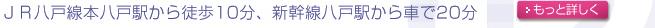JR八戸駅前から徒歩約10分、新幹線八戸駅より車で20分