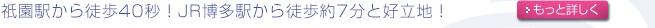 祇園駅から徒歩40秒!JR博多駅から徒歩約7分と好立地!