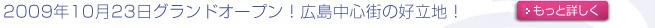 2009年10月23日グランドオープン!広島中心街の好立地!