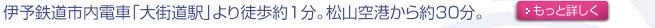 伊予鉄道市内電車「大街道駅」より徒歩1分。松山空港から約30分。