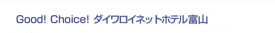 Good! Choice! ダイワロイネットホテル富山