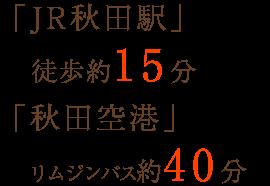 「JR秋田駅」徒歩約15分 「秋田空港」リムジンバス約40分