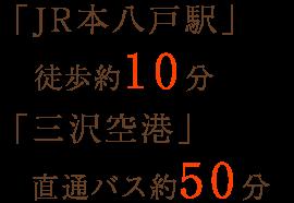 「JR本八戸駅」徒歩約10分 「三沢空港」直通バス約50分