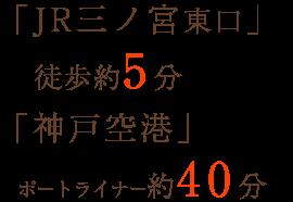 「JR三ノ宮東口」 徒歩約5分「神戸空港」ポートライナー約40分