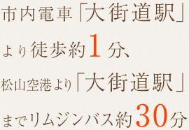 市内電車「大街道駅」より徒歩約1分、松山空港より「大街道駅」までリムジンバス約30分