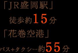 「JR盛岡駅」徒歩約15分 「花巻空港」バスとタクシーで約55分