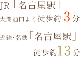 JR「名古屋駅」 太閤通口より徒歩3分、近鉄・名鉄「名古屋駅」徒歩13分