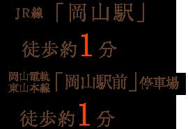 JR線「岡山駅」徒歩約1分 岡山電軌東山本線「岡山駅前」停車場 徒歩約1分