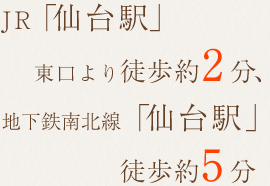 JR「仙台駅」東口より徒歩約2分、地下鉄南北線「仙台駅」徒歩約5分