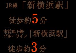 JR線「新横浜駅」徒歩約5分 市営地下鉄ブルーライン「新横浜駅」徒歩約3分