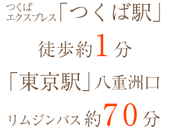 「つくば駅」徒歩約1分 「東京駅」八重洲口よりリムジンバス約70分