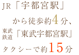 JR「宇都宮駅」から徒歩約3分、東武鉄道「東武宇都宮駅」タクシーで約15分